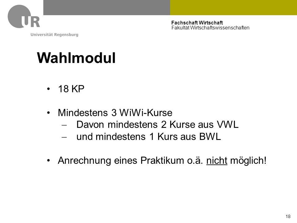 Fachschaft Wirtschaft Fakultät Wirtschaftswissenschaften 18 Wahlmodul 18 KP Mindestens 3 WiWi-Kurse  Davon mindestens 2 Kurse aus VWL  und mindestens 1 Kurs aus BWL Anrechnung eines Praktikum o.ä.