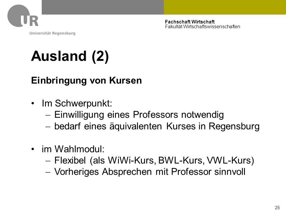 Fachschaft Wirtschaft Fakultät Wirtschaftswissenschaften 25 Ausland (2) Einbringung von Kursen Im Schwerpunkt:  Einwilligung eines Professors notwendig  bedarf eines äquivalenten Kurses in Regensburg im Wahlmodul:  Flexibel (als WiWi-Kurs, BWL-Kurs, VWL-Kurs)  Vorheriges Absprechen mit Professor sinnvoll