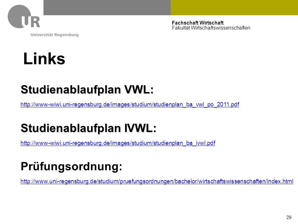 Fachschaft Wirtschaft Fakultät Wirtschaftswissenschaften 29 Links Studienablaufplan VWL: http://www-wiwi.uni-regensburg.de/images/studium/studienplan_ba_vwl_po_2011.pdf Studienablaufplan IVWL: http://www-wiwi.uni-regensburg.de/images/studium/studienplan_ba_ivwl.pdf Prüfungsordnung: http://www.uni-regensburg.de/studium/pruefungsordnungen/bachelor/wirtschaftswissenschaften/index.html