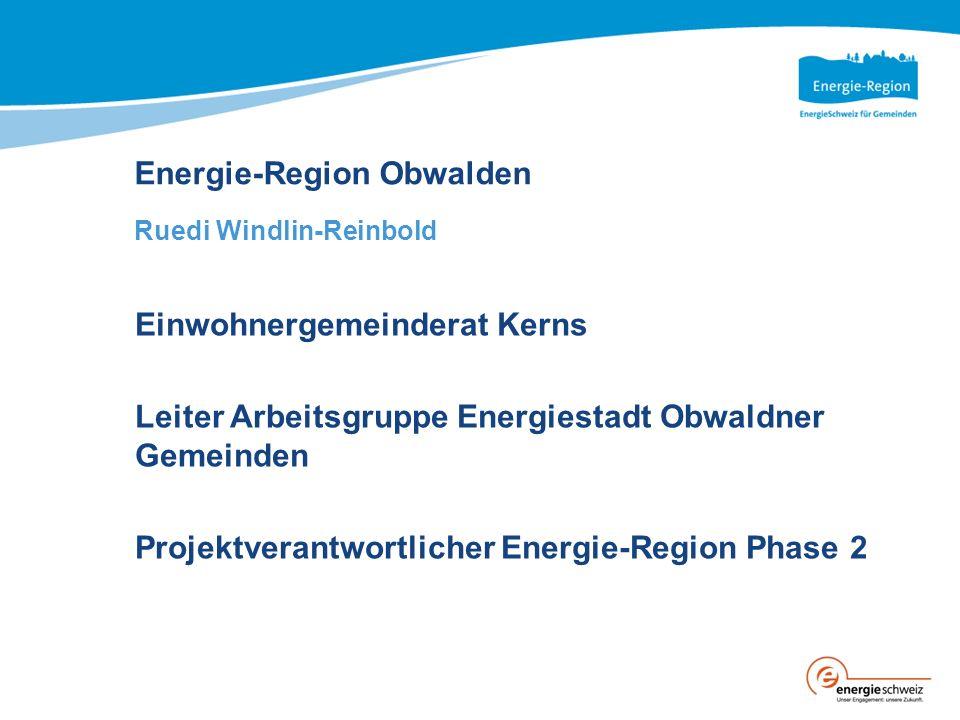 Energie-Region Obwalden Ruedi Windlin-Reinbold Einwohnergemeinderat Kerns Leiter Arbeitsgruppe Energiestadt Obwaldner Gemeinden Projektverantwortlicher Energie-Region Phase 2