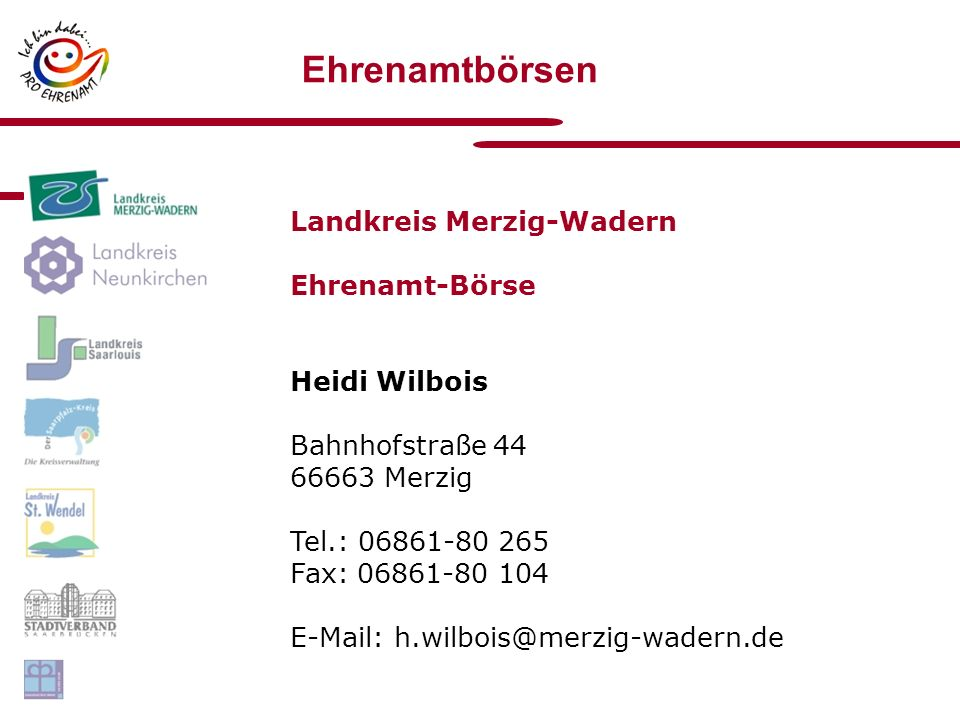 Ehrenamtbörsen Landkreis Merzig-Wadern Ehrenamt-Börse Heidi Wilbois Bahnhofstraße 44 66663 Merzig Tel.: 06861-80 265 Fax: 06861-80 104 E-Mail: h.wilbois@merzig-wadern.de