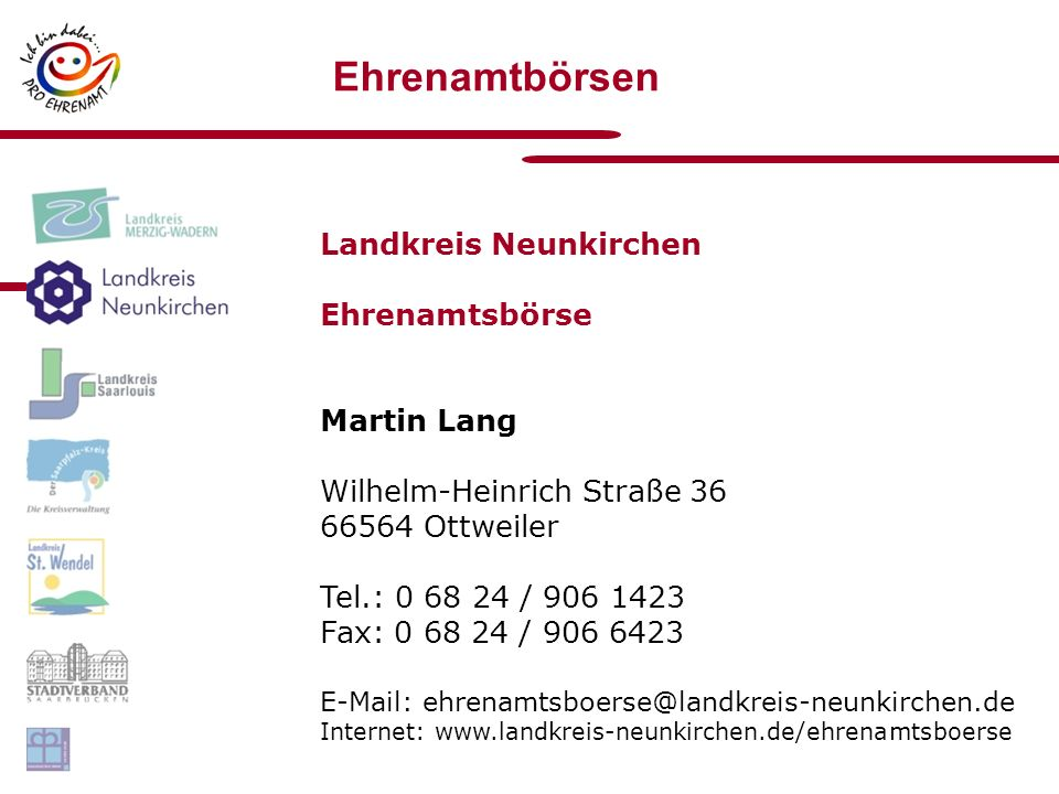 Ehrenamtbörsen Landkreis Neunkirchen Ehrenamtsbörse Martin Lang Wilhelm-Heinrich Straße 36 66564 Ottweiler Tel.: 0 68 24 / 906 1423 Fax: 0 68 24 / 906 6423 E-Mail: ehrenamtsboerse@landkreis-neunkirchen.de Internet: www.landkreis-neunkirchen.de/ehrenamtsboerse