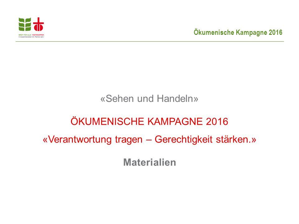 Ökumenische Kampagne 2016 «Sehen und Handeln» ÖKUMENISCHE KAMPAGNE 2016 «Verantwortung tragen – Gerechtigkeit stärken.» Materialien