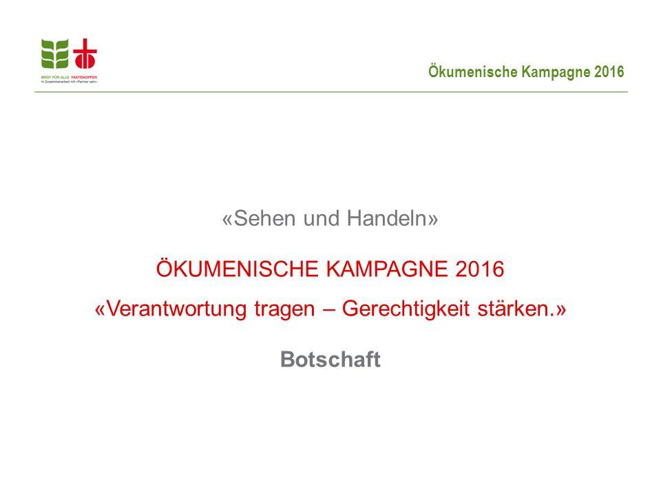 Ökumenische Kampagne 2016 «Sehen und Handeln» ÖKUMENISCHE KAMPAGNE 2016 «Verantwortung tragen – Gerechtigkeit stärken.» Botschaft