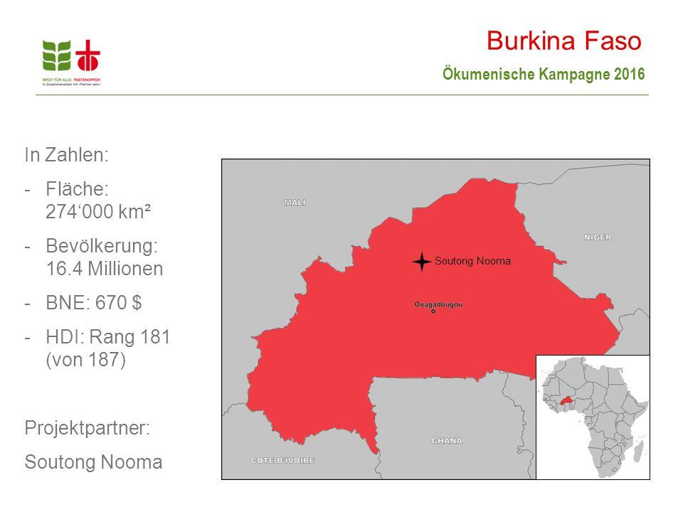 Ökumenische Kampagne 2016 In Zahlen: -Fläche: 274'000 km² -Bevölkerung: 16.4 Millionen -BNE: 670 $ -HDI: Rang 181 (von 187) Projektpartner: Soutong Nooma Burkina Faso Soutong Nooma