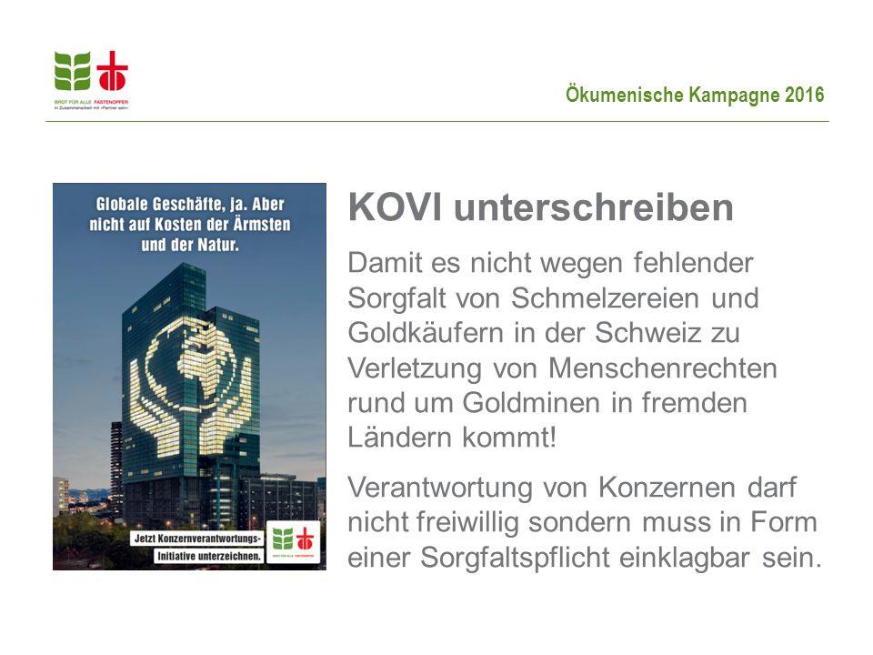 Ökumenische Kampagne 2016 KOVI unterschreiben Damit es nicht wegen fehlender Sorgfalt von Schmelzereien und Goldkäufern in der Schweiz zu Verletzung von Menschenrechten rund um Goldminen in fremden Ländern kommt.
