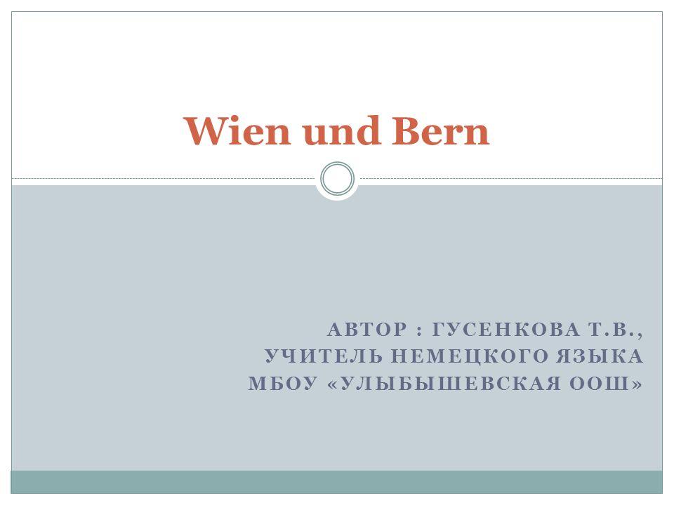 АВТОР : ГУСЕНКОВА Т.В., УЧИТЕЛЬ НЕМЕЦКОГО ЯЗЫКА МБОУ «УЛЫБЫШЕВСКАЯ ООШ» Wien und Bern
