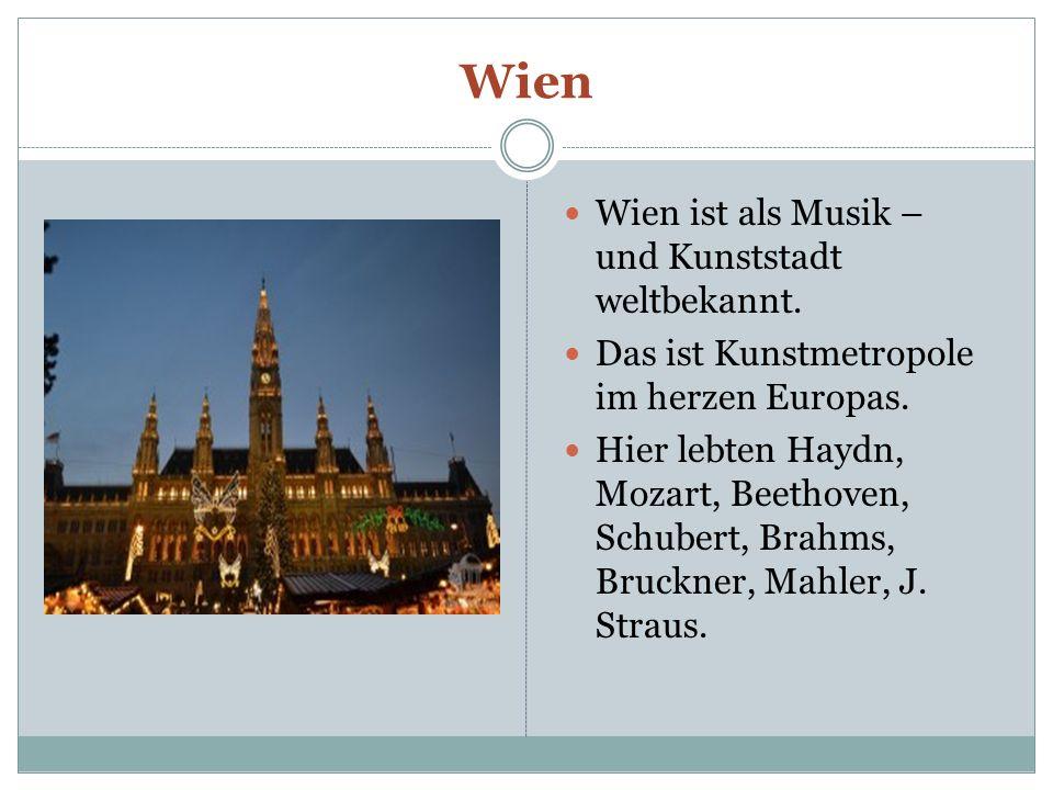 Wien Wien ist als Musik – und Kunststadt weltbekannt. Das ist Kunstmetropole im herzen Europas. Hier lebten Haydn, Mozart, Beethoven, Schubert, Brahms