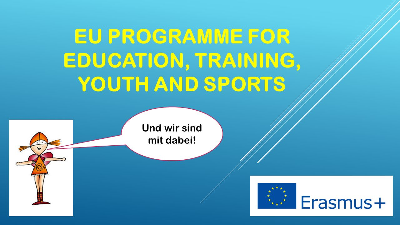 EU PROGRAMME FOR EDUCATION, TRAINING, YOUTH AND SPORTS Und wir sind mit dabei!