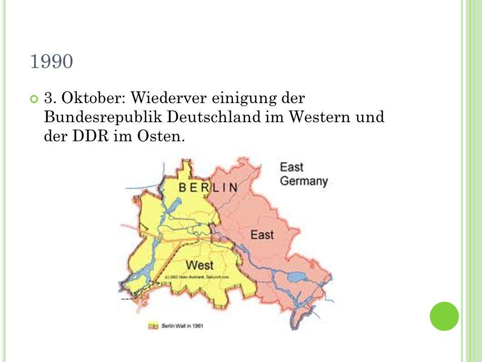 1990 3. Oktober: Wiederver einigung der Bundesrepublik Deutschland im Western und der DDR im Osten.