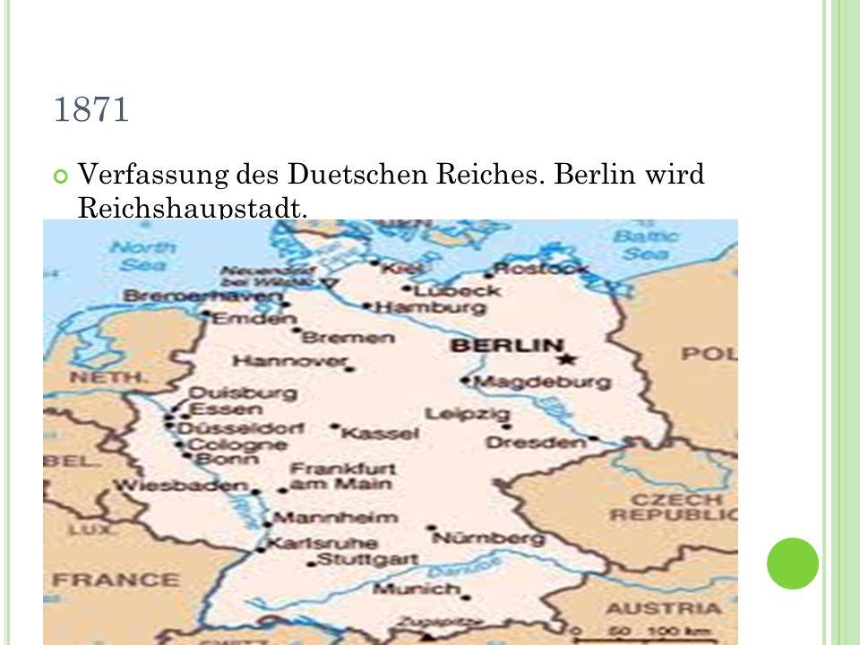 1871 Verfassung des Duetschen Reiches. Berlin wird Reichshaupstadt.