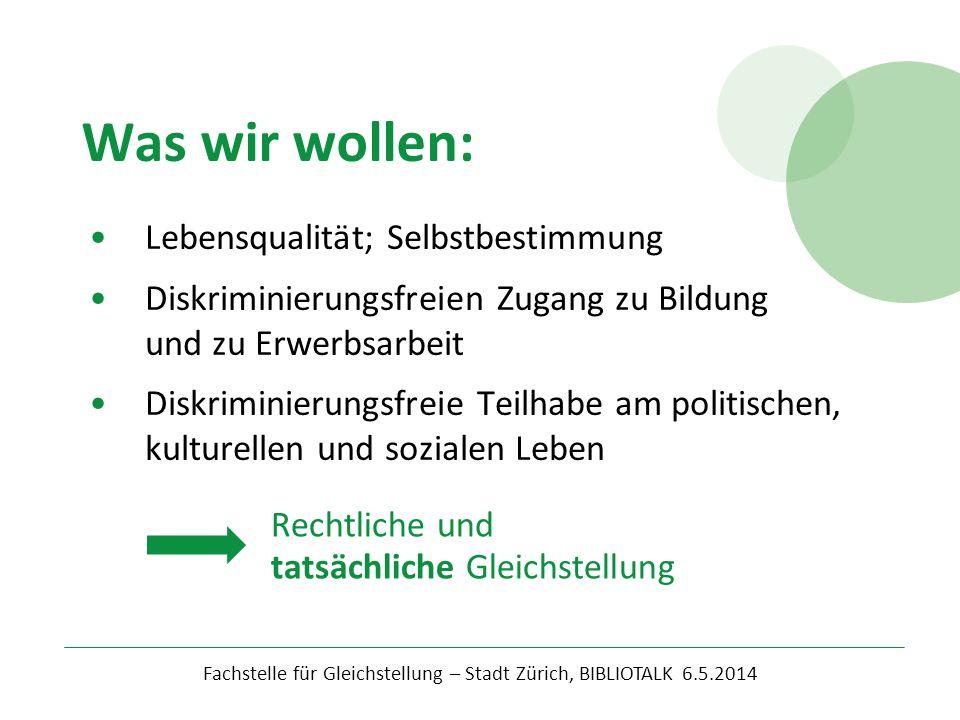 Was wir wollen: Fachstelle für Gleichstellung – Stadt Zürich, BIBLIOTALK 6.5.2014 Lebensqualität; Selbstbestimmung Diskriminierungsfreien Zugang zu Bi