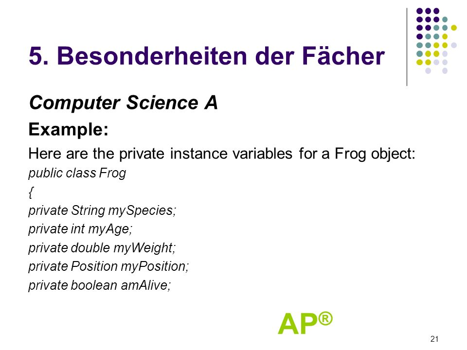 5. Besonderheiten der Fächer Computer Science A Example: Here are the private instance variables for a Frog object: public class Frog { private String