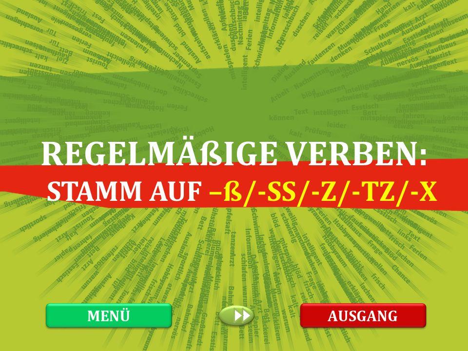 REGELMÄßIGE VERBEN: STAMM AUF –ß/-SS/-Z/-TZ/-X AUSGANG MENÜ
