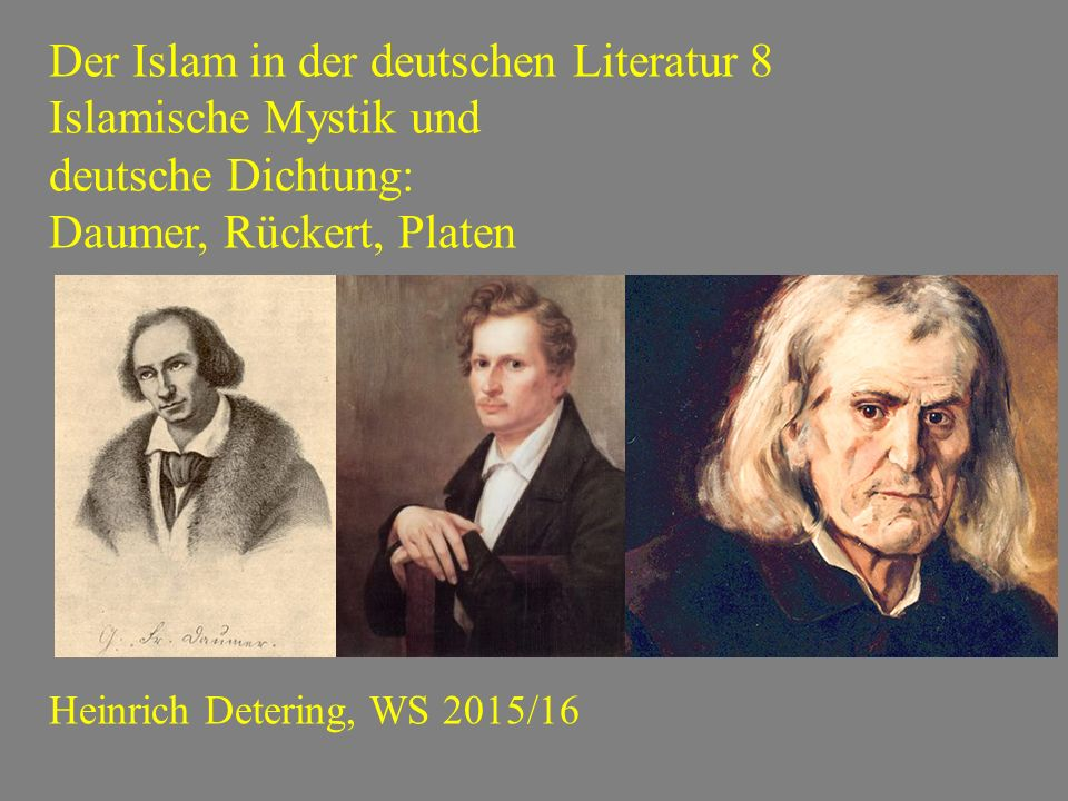 Der Islam in der deutschen Literatur 8 Islamische Mystik und deutsche Dichtung: Daumer, Rückert, Platen Heinrich Detering, WS 2015/16