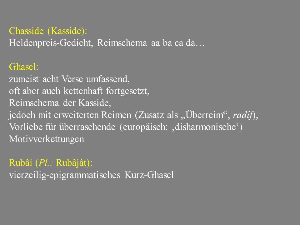 """Chasside (Kasside): Heldenpreis-Gedicht, Reimschema aa ba ca da… Ghasel: zumeist acht Verse umfassend, oft aber auch kettenhaft fortgesetzt, Reimschema der Kasside, jedoch mit erweiterten Reimen (Zusatz als """"Überreim , radîf), Vorliebe für überraschende (europäisch: 'disharmonische') Motivverkettungen Rubâi (Pl.: Rubâjât): vierzeilig-epigrammatisches Kurz-Ghasel"""