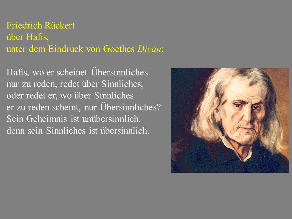 Friedrich Rückert über Hafis, unter dem Eindruck von Goethes Divan: Hafis, wo er scheinet Übersinnliches nur zu reden, redet über Sinnliches; oder redet er, wo über Sinnliches er zu reden scheint, nur Übersinnliches.