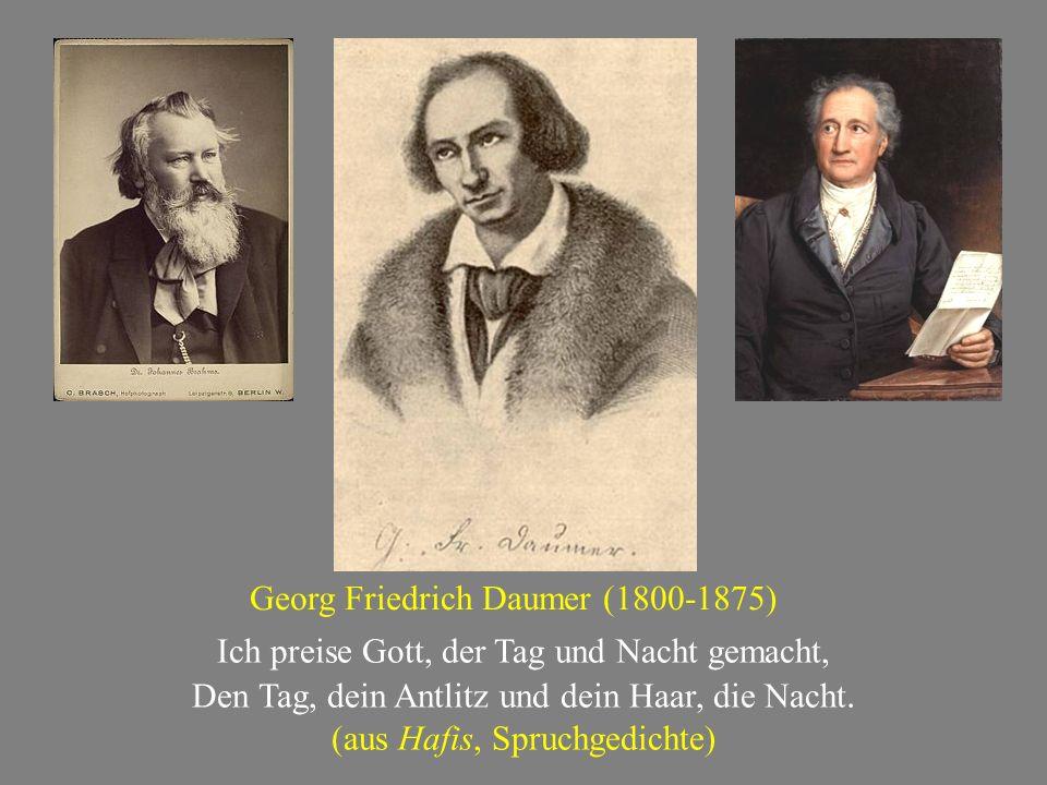 Georg Friedrich Daumer (1800-1875) Ich preise Gott, der Tag und Nacht gemacht, Den Tag, dein Antlitz und dein Haar, die Nacht. (aus Hafis, Spruchgedic