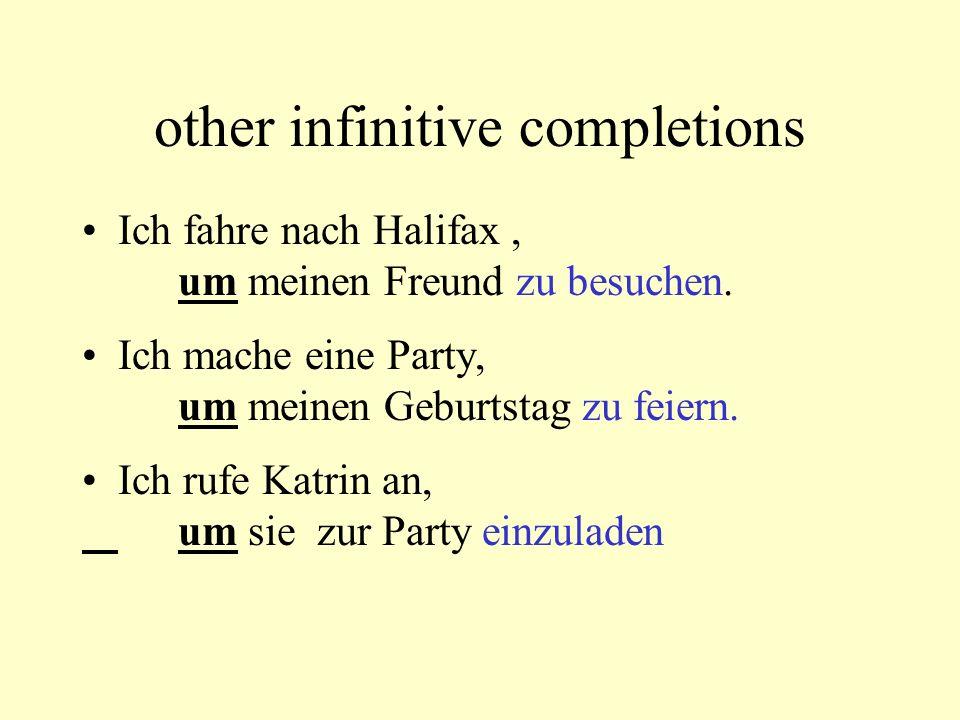other infinitive completions Ich fahre nach Halifax, um meinen Freund zu besuchen. Ich mache eine Party, um meinen Geburtstag zu feiern. Ich rufe Katr