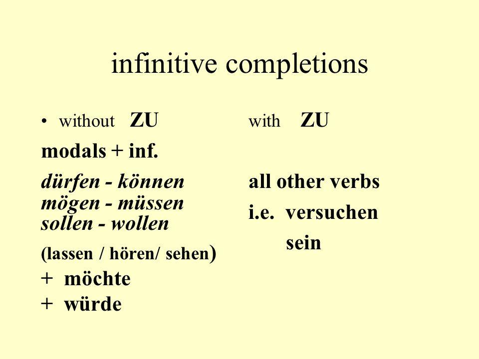 infinitive completions without ZU modals + inf. dürfen - können mögen - müssen sollen - wollen (lassen / hören/ sehen ) + möchte + würde with ZU all o