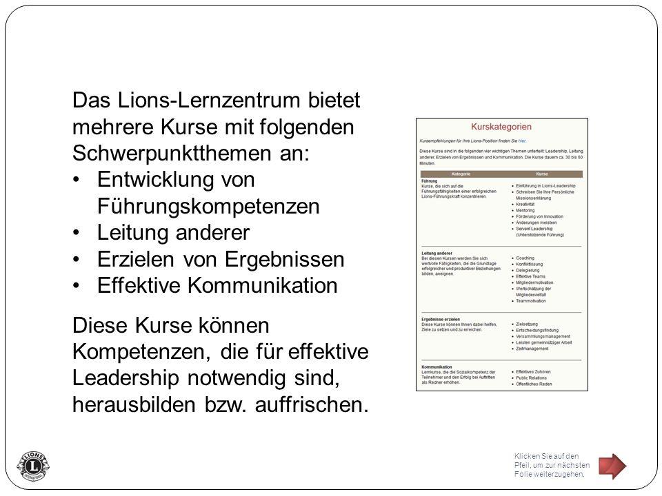 Das Lions-Lernzentrum bietet mehrere Kurse mit folgenden Schwerpunktthemen an: Entwicklung von Führungskompetenzen Leitung anderer Erzielen von Ergebnissen Effektive Kommunikation Diese Kurse können Kompetenzen, die für effektive Leadership notwendig sind, herausbilden bzw.