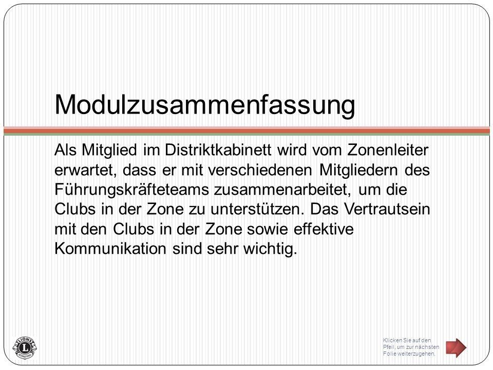 Modulzusammenfassung Als Mitglied im Distriktkabinett wird vom Zonenleiter erwartet, dass er mit verschiedenen Mitgliedern des Führungskräfteteams zusammenarbeitet, um die Clubs in der Zone zu unterstützen.