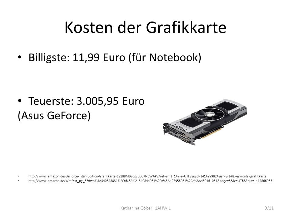 Kosten der Grafikkarte Billigste: 11,99 Euro (für Notebook) Teuerste: 3.005,95 Euro (Asus GeForce) http://www.amazon.de/GeForce-Titan-Edition-Grafikka