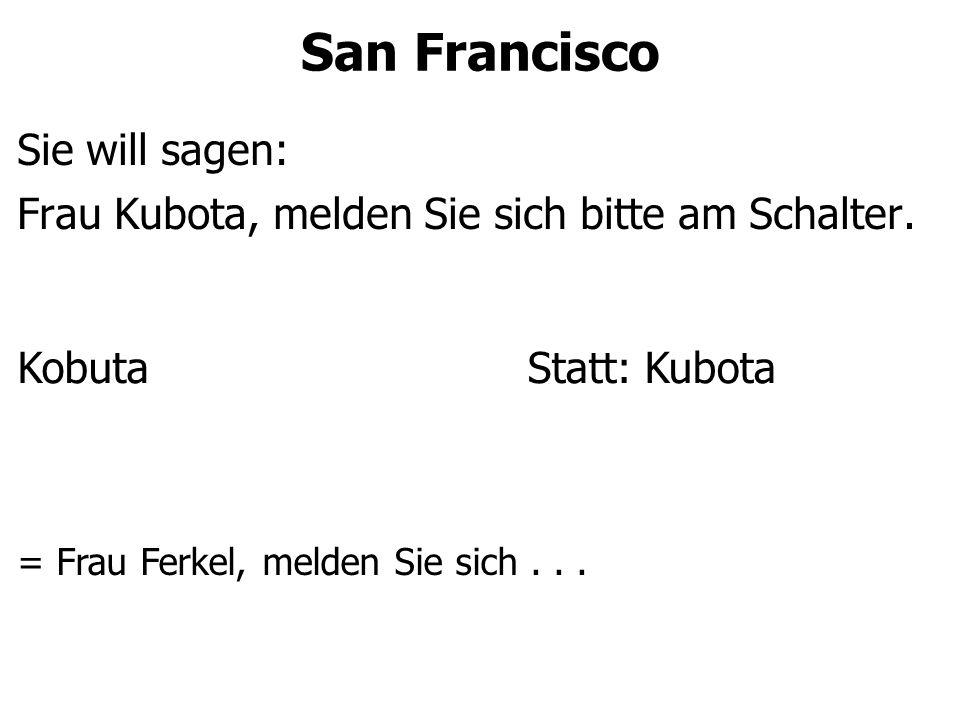 San Francisco Sie will sagen: Frau Kubota, melden Sie sich bitte am Schalter. KobutaStatt: Kubota = Frau Ferkel, melden Sie sich...