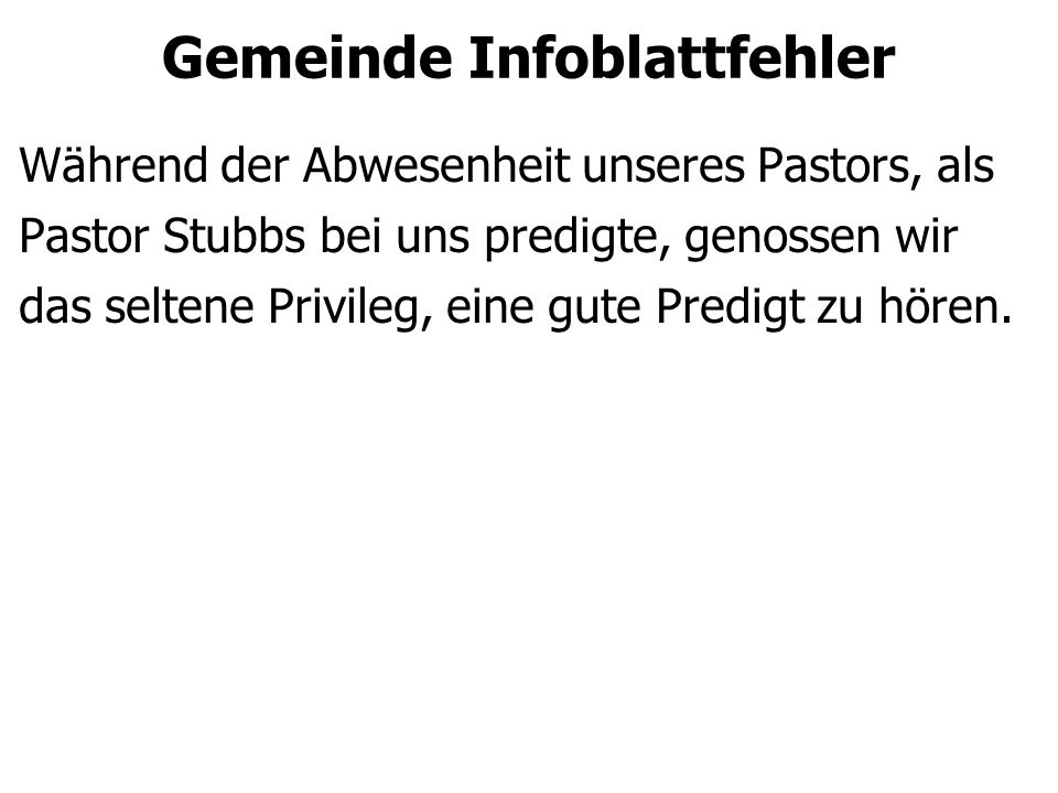 Gemeinde Infoblattfehler Während der Abwesenheit unseres Pastors, als Pastor Stubbs bei uns predigte, genossen wir das seltene Privileg, eine gute Pre