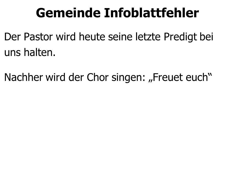 """Gemeinde Infoblattfehler Der Pastor wird heute seine letzte Predigt bei uns halten. Nachher wird der Chor singen: """"Freuet euch"""""""