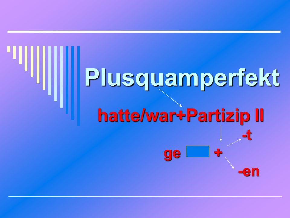 Plusquamperfekt hatte/war+Partizip II -t -t ge + ge + -en -en