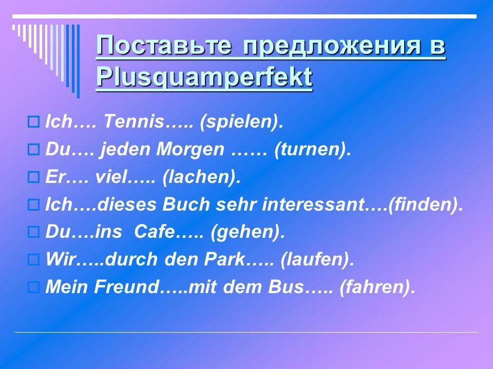 Поставьте предложения в Plusquamperfekt  Ich…. Tennis….. (spielen).  Du…. jeden Morgen …… (turnen).  Er…. viel….. (lachen).  Ich….dieses Buch sehr