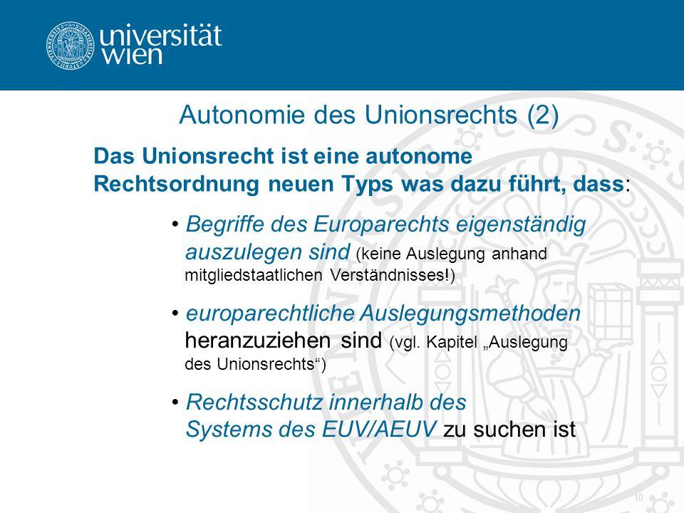 10 Autonomie des Unionsrechts (2) Das Unionsrecht ist eine autonome Rechtsordnung neuen Typs was dazu führt, dass: Begriffe des Europarechts eigenständig auszulegen sind (keine Auslegung anhand mitgliedstaatlichen Verständnisses!) europarechtliche Auslegungsmethoden heranzuziehen sind (vgl.