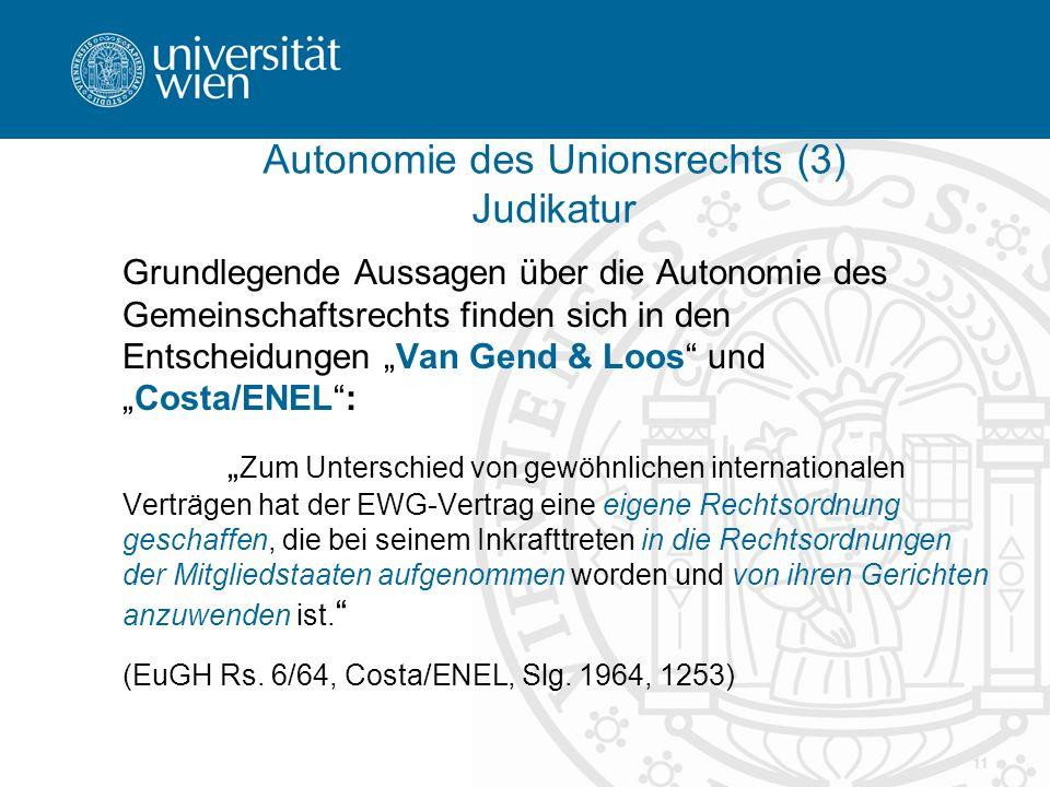 """11 Autonomie des Unionsrechts (3) Judikatur Grundlegende Aussagen über die Autonomie des Gemeinschaftsrechts finden sich in den Entscheidungen """"Van Ge"""