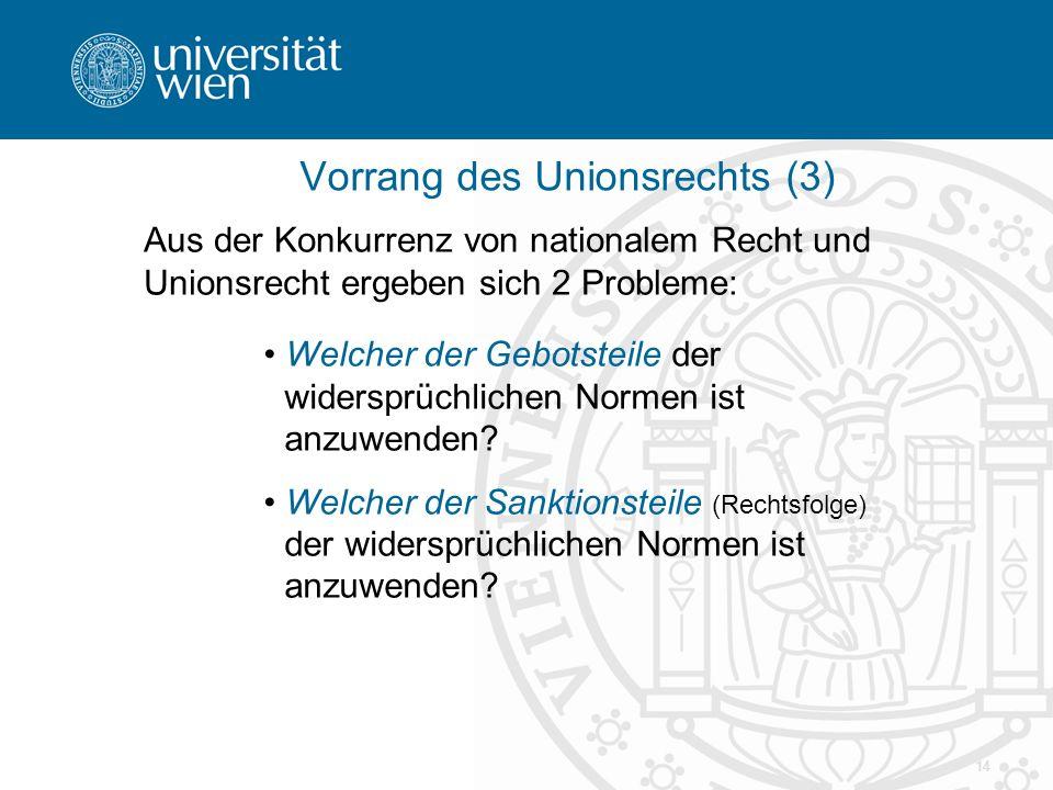 14 Vorrang des Unionsrechts (3) Aus der Konkurrenz von nationalem Recht und Unionsrecht ergeben sich 2 Probleme: Welcher der Gebotsteile der widersprüchlichen Normen ist anzuwenden.