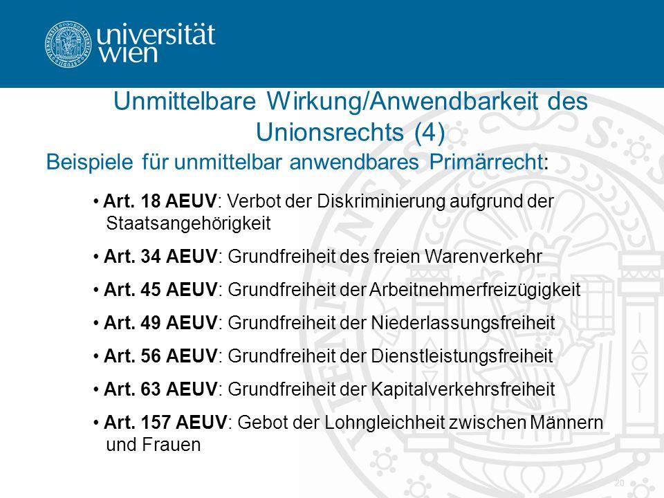 20 Beispiele für unmittelbar anwendbares Primärrecht: Art. 18 AEUV: Verbot der Diskriminierung aufgrund der Staatsangehörigkeit Art. 34 AEUV: Grundfre