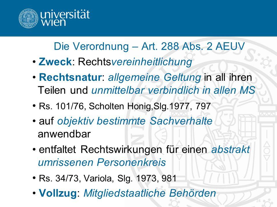 24 Zweck: Rechtsvereinheitlichung Rechtsnatur: allgemeine Geltung in all ihren Teilen und unmittelbar verbindlich in allen MS Rs. 101/76, Scholten Hon
