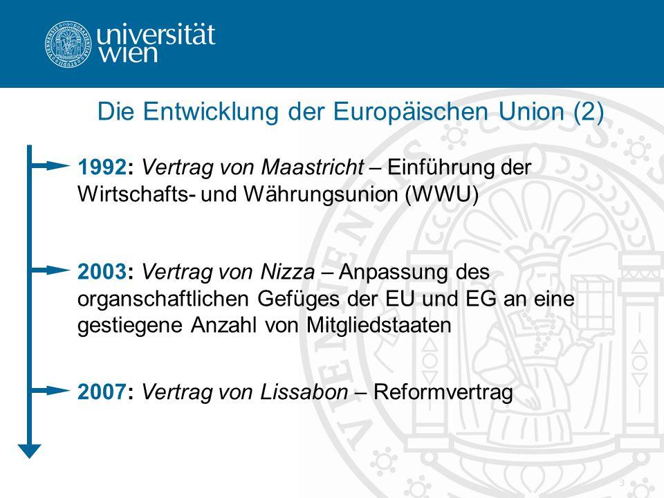 3 Die Entwicklung der Europäischen Union (2) 1992: Vertrag von Maastricht – Einführung der Wirtschafts- und Währungsunion (WWU) 2003: Vertrag von Nizza – Anpassung des organschaftlichen Gefüges der EU und EG an eine gestiegene Anzahl von Mitgliedstaaten 2007: Vertrag von Lissabon – Reformvertrag