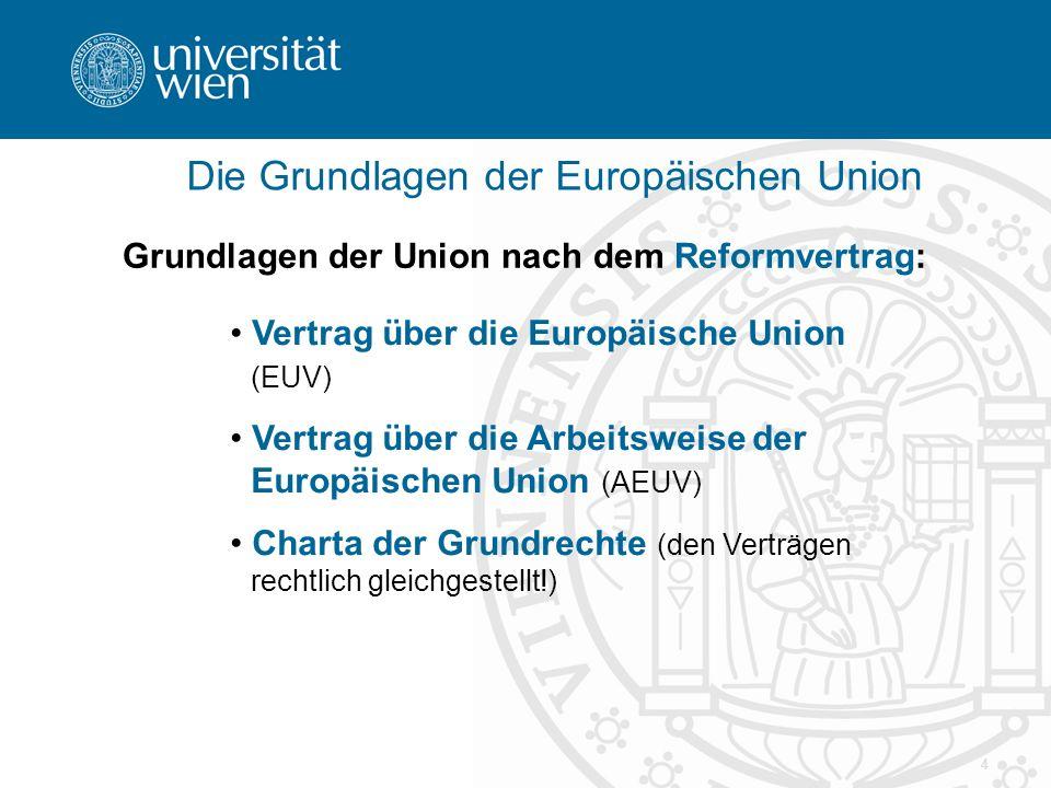 4 Die Grundlagen der Europäischen Union Grundlagen der Union nach dem Reformvertrag: Vertrag über die Europäische Union (EUV) Vertrag über die Arbeitsweise der Europäischen Union (AEUV) Charta der Grundrechte (den Verträgen rechtlich gleichgestellt!)