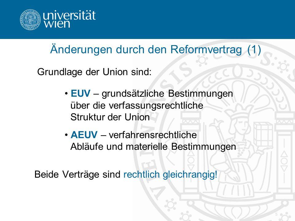 5 Änderungen durch den Reformvertrag (1) Grundlage der Union sind: Beide Verträge sind rechtlich gleichrangig! EUV – grundsätzliche Bestimmungen über