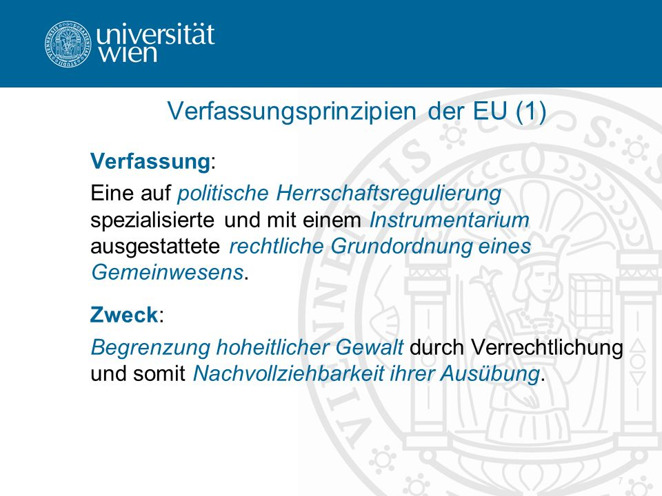 7 Verfassungsprinzipien der EU (1) Verfassung: Eine auf politische Herrschaftsregulierung spezialisierte und mit einem Instrumentarium ausgestattete rechtliche Grundordnung eines Gemeinwesens.