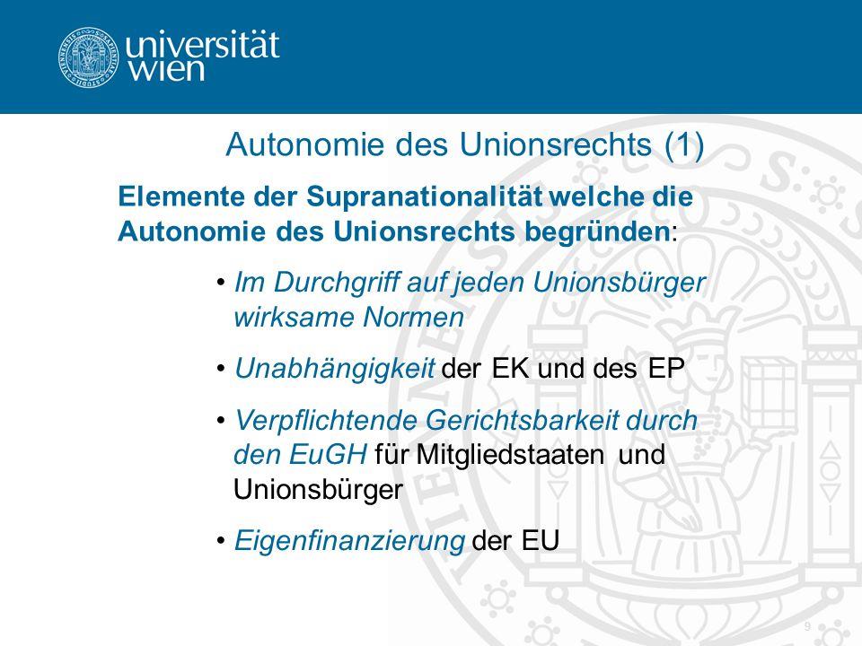 9 Autonomie des Unionsrechts (1) Elemente der Supranationalität welche die Autonomie des Unionsrechts begründen: Im Durchgriff auf jeden Unionsbürger wirksame Normen Unabhängigkeit der EK und des EP Verpflichtende Gerichtsbarkeit durch den EuGH für Mitgliedstaaten und Unionsbürger Eigenfinanzierung der EU