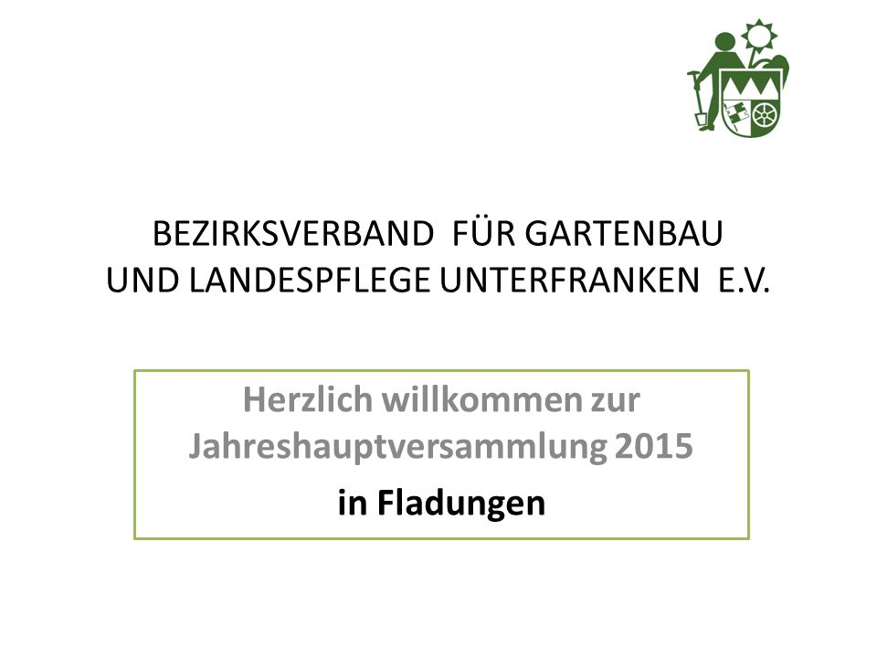 Herzlich willkommen zur Jahreshauptversammlung 2015 in Fladungen BEZIRKSVERBAND FÜR GARTENBAU UND LANDESPFLEGE UNTERFRANKEN E.V.