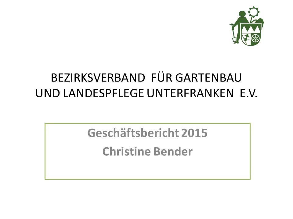 Geschäftsbericht 2015 Christine Bender BEZIRKSVERBAND FÜR GARTENBAU UND LANDESPFLEGE UNTERFRANKEN E.V.