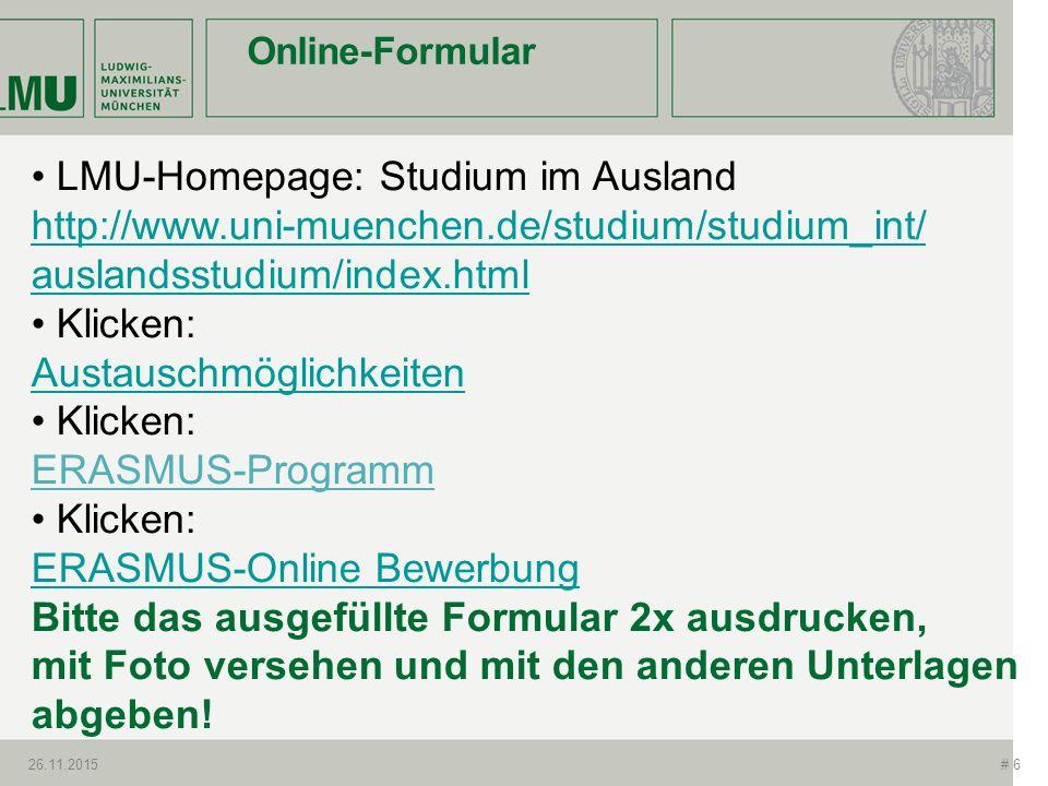Online-Formular 26.11.2015# 6 LMU-Homepage: Studium im Ausland http://www.uni-muenchen.de/studium/studium_int/ auslandsstudium/index.html Klicken: Aus