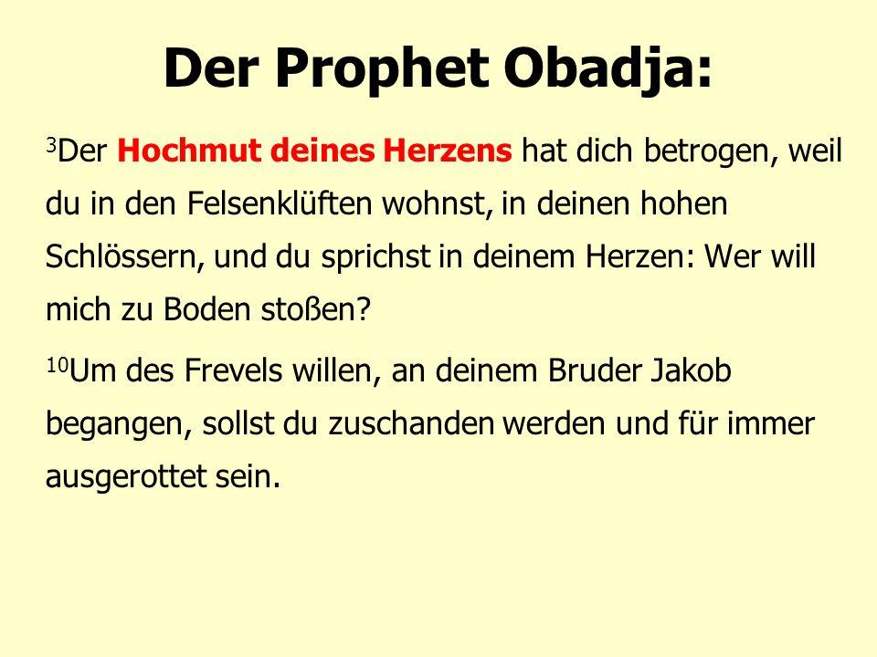 Der Prophet Obadja: 3 Der Hochmut deines Herzens hat dich betrogen, weil du in den Felsenklüften wohnst, in deinen hohen Schlössern, und du sprichst in deinem Herzen: Wer will mich zu Boden stoßen.