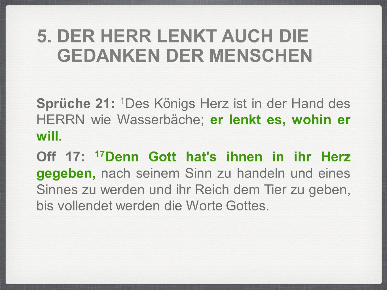 5. DER HERR LENKT AUCH DIE GEDANKEN DER MENSCHEN Sprüche 21: 1 Des Königs Herz ist in der Hand des HERRN wie Wasserbäche; er lenkt es, wohin er will.