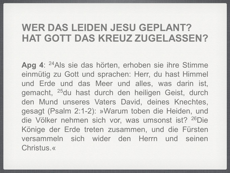 WER DAS LEIDEN JESU GEPLANT? HAT GOTT DAS KREUZ ZUGELASSEN? Apg 4: 24 Als sie das hörten, erhoben sie ihre Stimme einmütig zu Gott und sprachen: Herr,