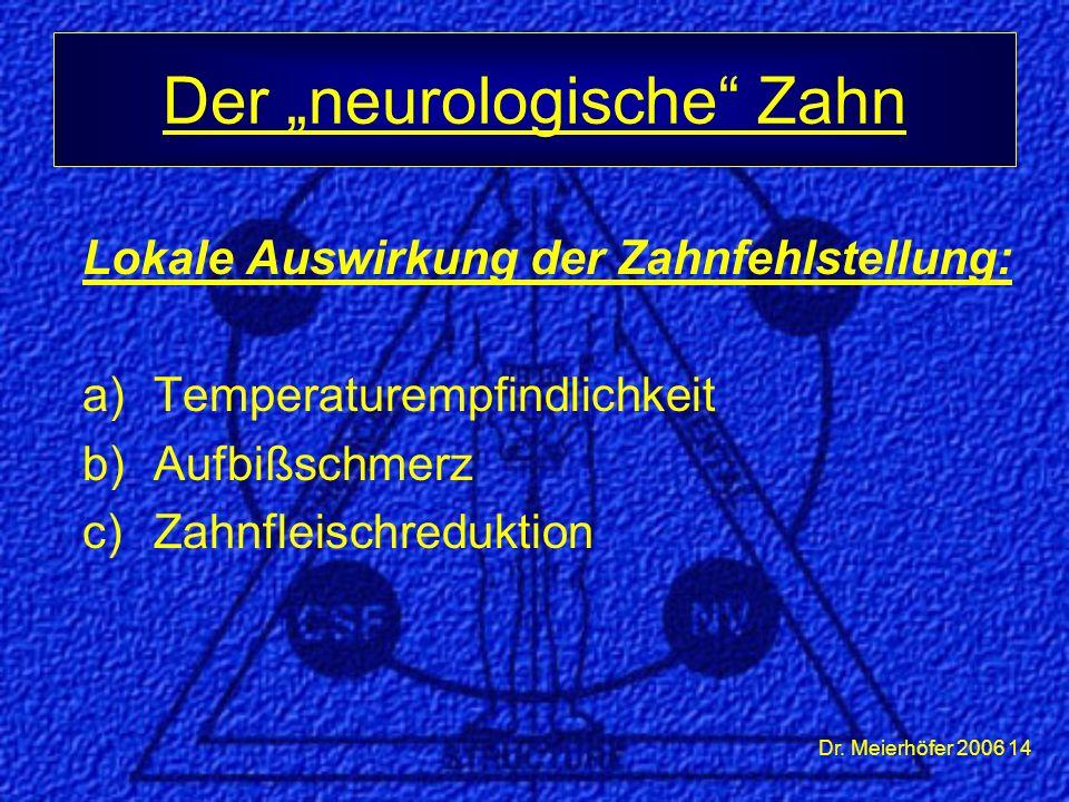 """Dr. Meierhöfer 2006 14 Lokale Auswirkung der Zahnfehlstellung: a)Temperaturempfindlichkeit b)Aufbißschmerz c)Zahnfleischreduktion Der """"neurologische"""""""