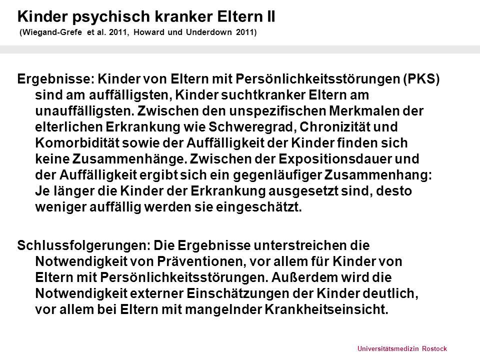 Universitätsmedizin Rostock Kinder psychisch kranker Eltern III (Herpertz-Dahlmann und Herpertz, Nervenarzt 2010) Marburger KJPP (1998-2002): 48,3% mit psychisch kranken Eltern Würzburger KJPP (2002-2006): 30% (2007-2009): 45%